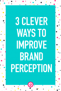 3 Clever Ways to Improve Brand Perception