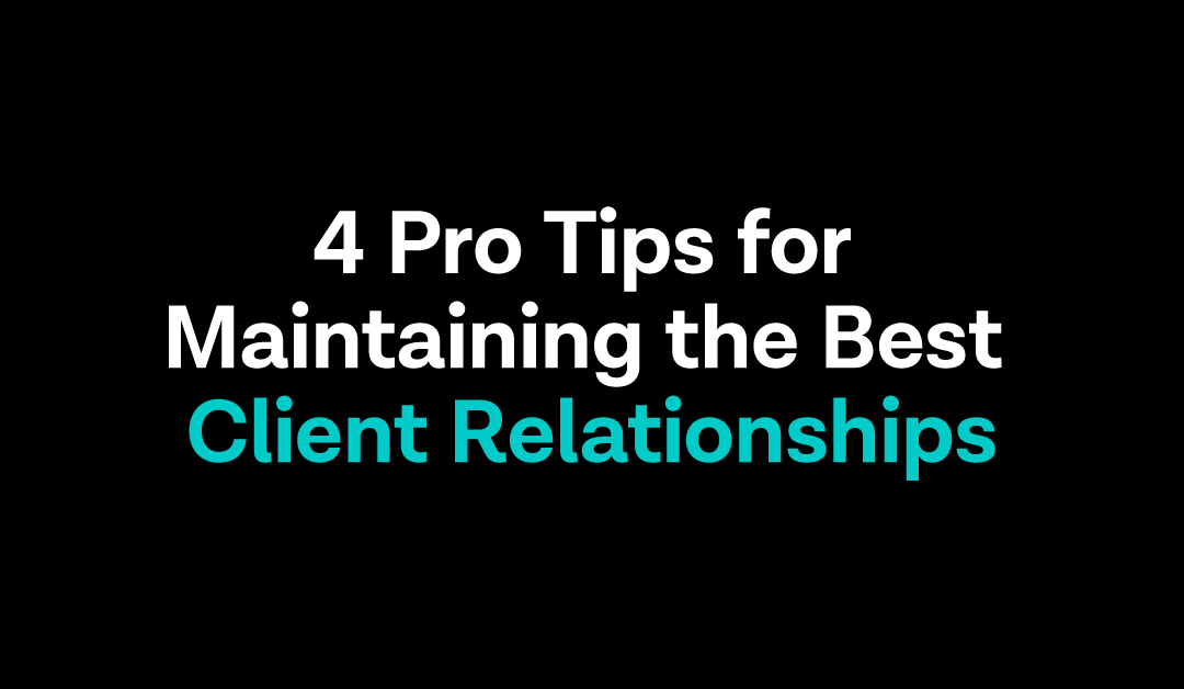 4 Pro Tips for Maintaining the Best Client Relationships