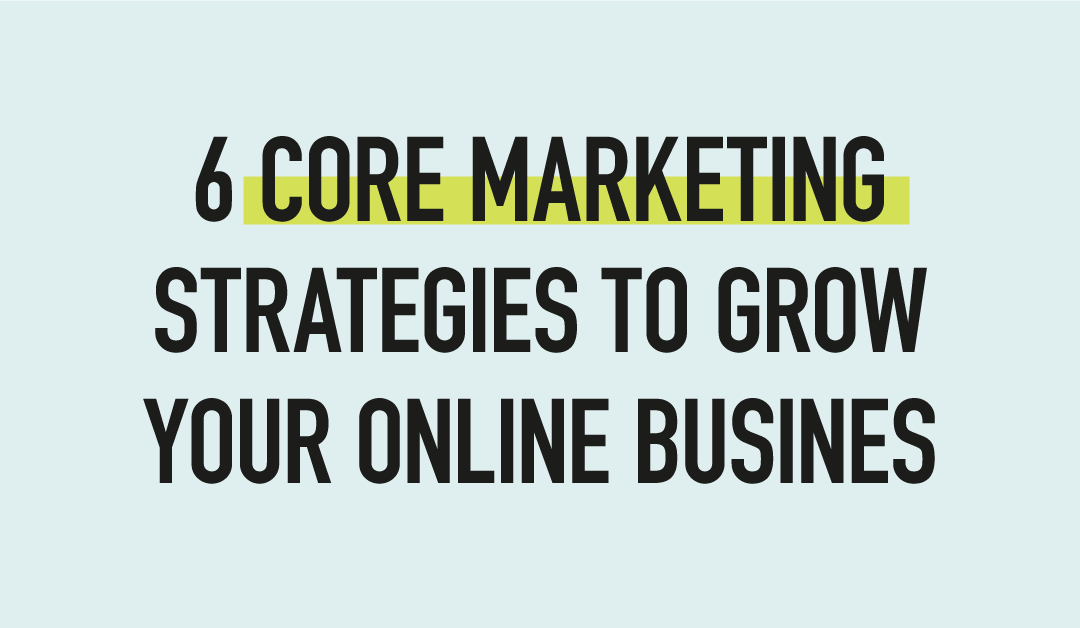 6 Core Marketing Strategies To Grow Your Online Business