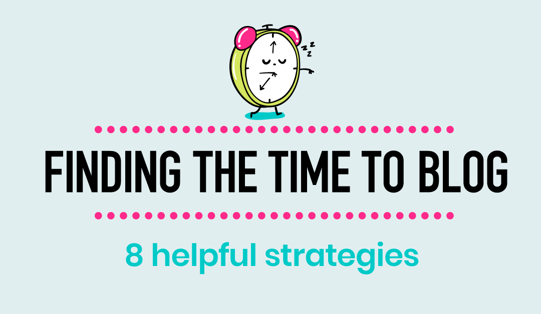 8 Helpful Strategies For Finding Time To Blog